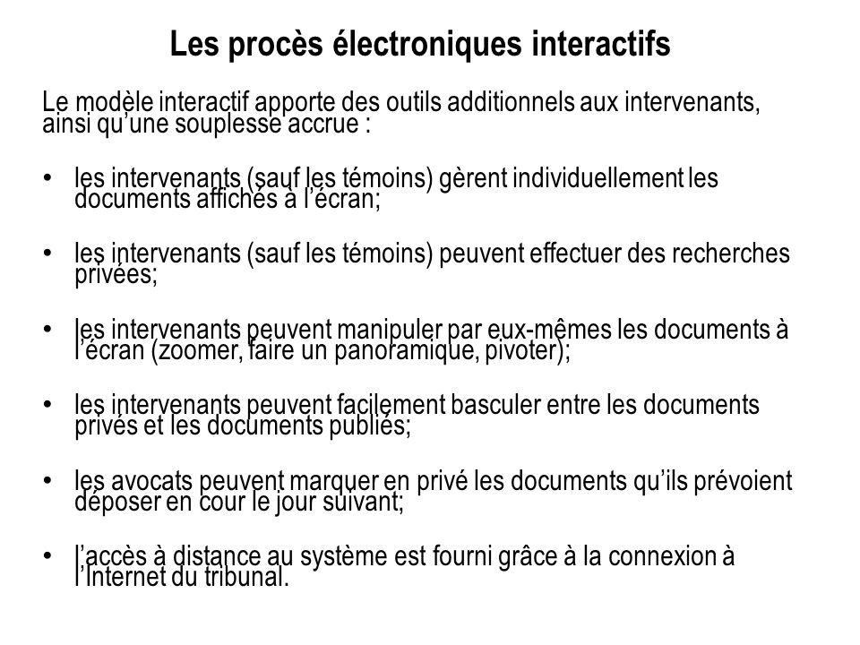 Les procès électroniques interactifs Le modèle interactif apporte des outils additionnels aux intervenants, ainsi quune souplesse accrue : les intervenants (sauf les témoins) gèrent individuellement les documents affichés à lécran; les intervenants (sauf les témoins) peuvent effectuer des recherches privées; les intervenants peuvent manipuler par eux-mêmes les documents à lécran (zoomer, faire un panoramique, pivoter); les intervenants peuvent facilement basculer entre les documents privés et les documents publiés; les avocats peuvent marquer en privé les documents quils prévoient déposer en cour le jour suivant; laccès à distance au système est fourni grâce à la connexion à lInternet du tribunal.