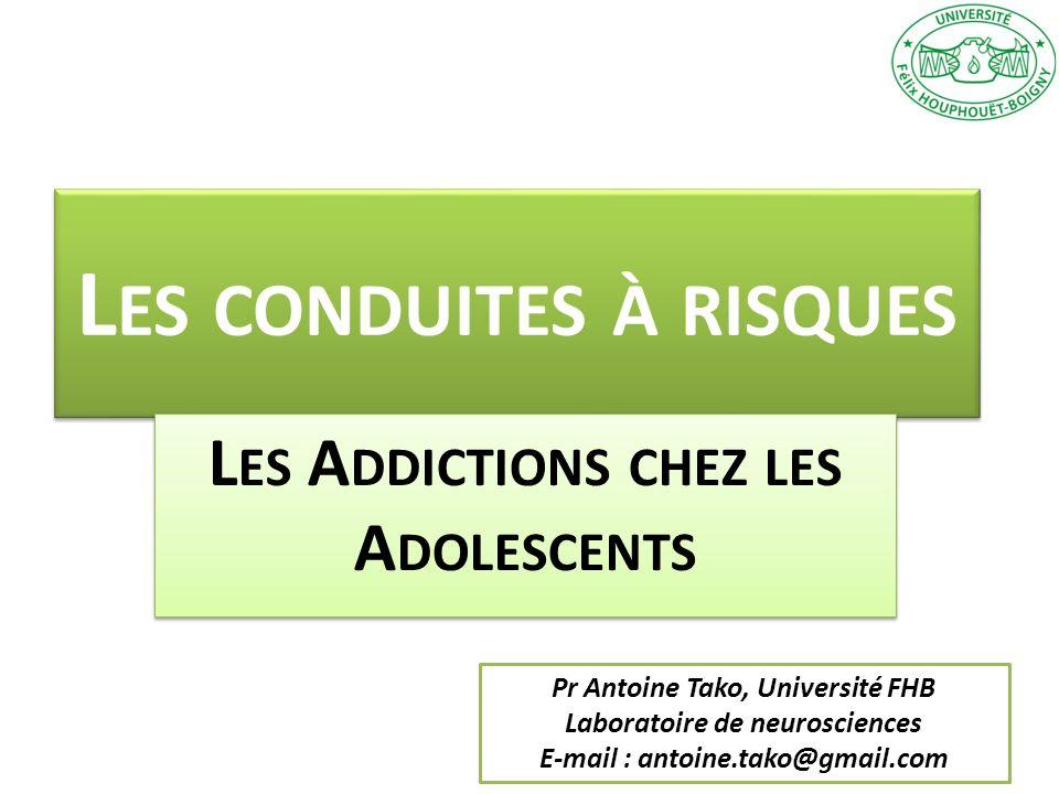 L ES CONDUITES À RISQUES L ES A DDICTIONS CHEZ LES A DOLESCENTS Pr Antoine Tako, Université FHB Laboratoire de neurosciences E-mail : antoine.tako@gma