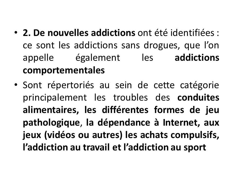 2. De nouvelles addictions ont été identifiées: ce sont les addictions sans drogues, que lon appelle également les addictions comportementales Sont ré