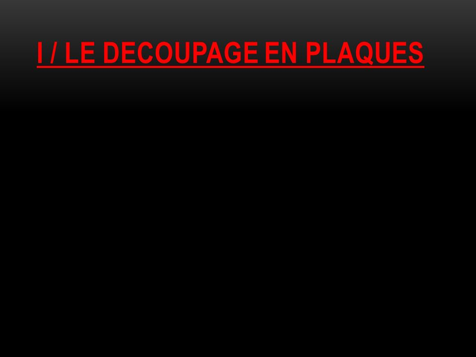 I / LE DECOUPAGE EN PLAQUES