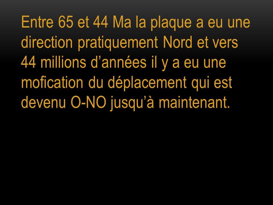 Entre 65 et 44 Ma la plaque a eu une direction pratiquement Nord et vers 44 millions dannées il y a eu une mofication du déplacement qui est devenu O-