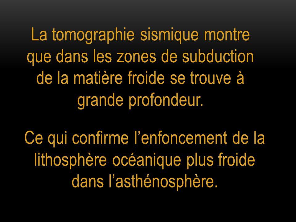 La tomographie sismique montre que dans les zones de subduction de la matière froide se trouve à grande profondeur. Ce qui confirme lenfoncement de la