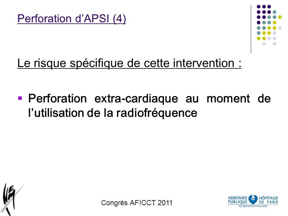 Congrès AFICCT 2011 Perforation dAPSI (4) Le risque spécifique de cette intervention : Perforation extra-cardiaque au moment de lutilisation de la rad