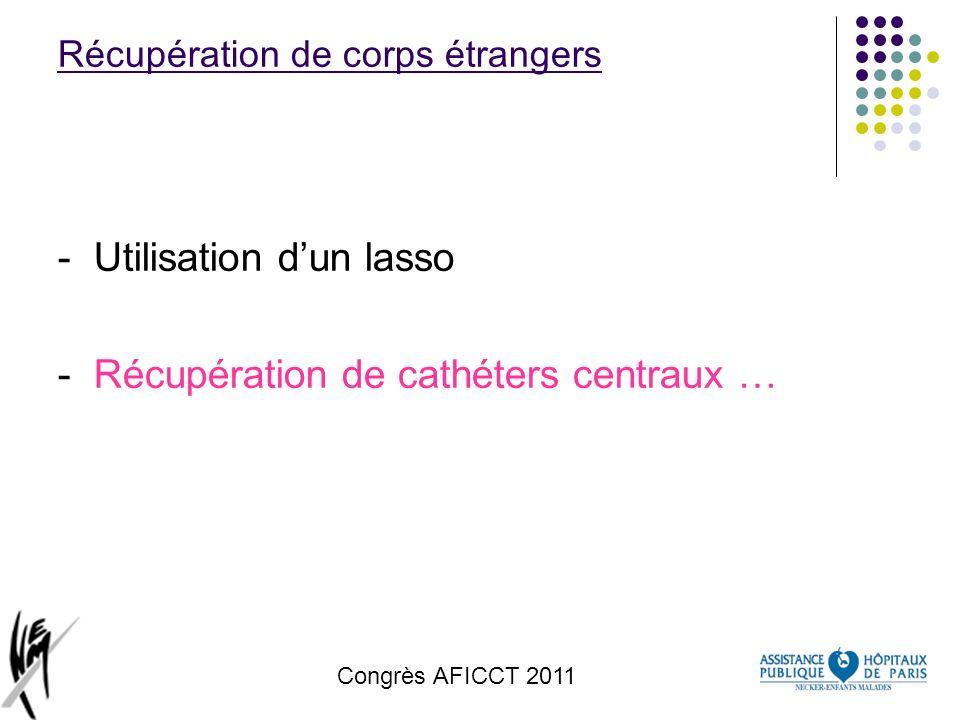 Congrès AFICCT 2011 Récupération de corps étrangers -Utilisation dun lasso -Récupération de cathéters centraux …