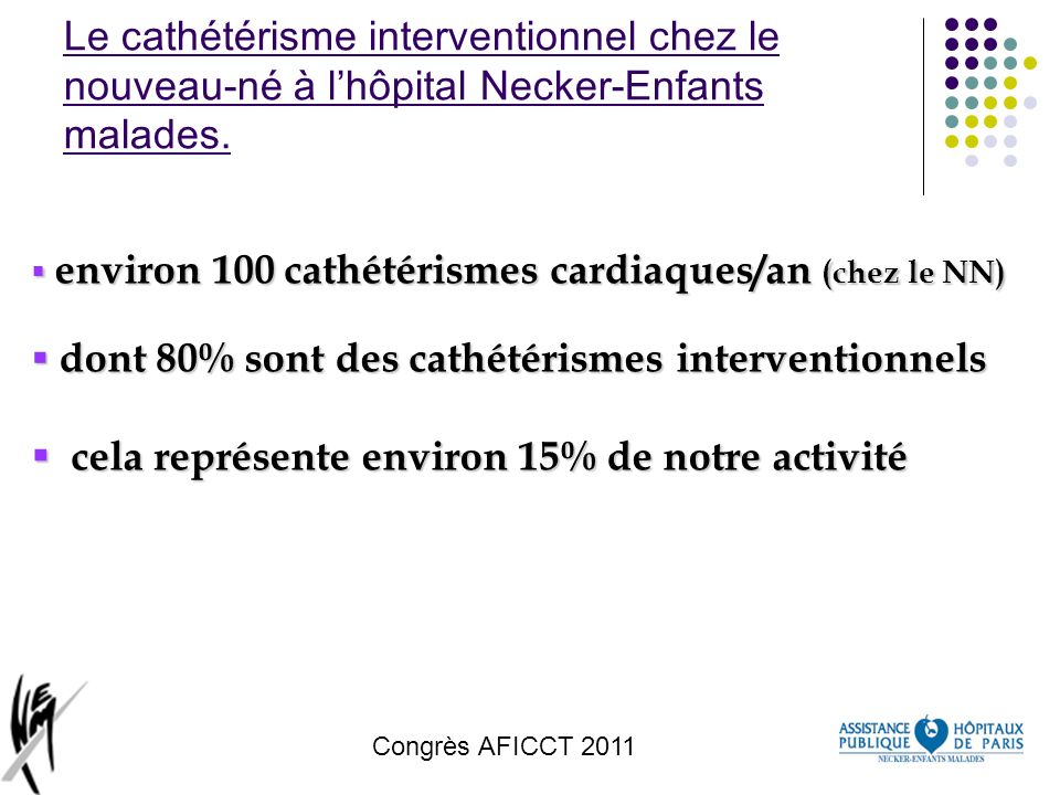 Congrès AFICCT 2011 Procédures et techniques hybrides (1) Diminuer la morbi-mortalité de certaines pathologies cardiaques Réduire « linvasivité » de certaines chirurgies Améliorer les résultats à long terme (qualité de vie, retard mental...)