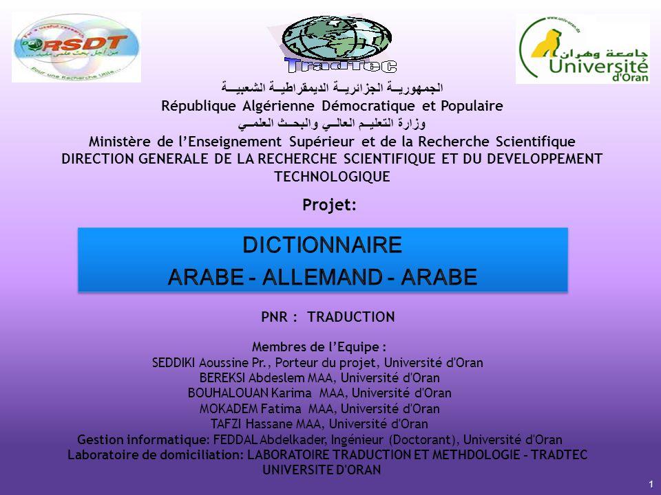 1 الجمهوريــة الجزائريــة الديمقراطيــة الشعبيـــة République Algérienne Démocratique et Populaire وزارة التعليــم العالــي والبحــث العلمــي Ministère de lEnseignement Supérieur et de la Recherche Scientifique DIRECTION GENERALE DE LA RECHERCHE SCIENTIFIQUE ET DU DEVELOPPEMENT TECHNOLOGIQUE PNR : TRADUCTION Membres de lEquipe : SEDDIKI Aoussine Pr., Porteur du projet, Université d Oran BEREKSI Abdeslem MAA, Université d Oran BOUHALOUAN Karima MAA, Université d Oran MOKADEM Fatima MAA, Université d Oran TAFZI Hassane MAA, Université d Oran Gestion informatique: FEDDAL Abdelkader, Ingénieur (Doctorant), Université d Oran Laboratoire de domiciliation: LABORATOIRE TRADUCTION ET METHDOLOGIE - TRADTEC UNIVERSITE D ORAN Projet: