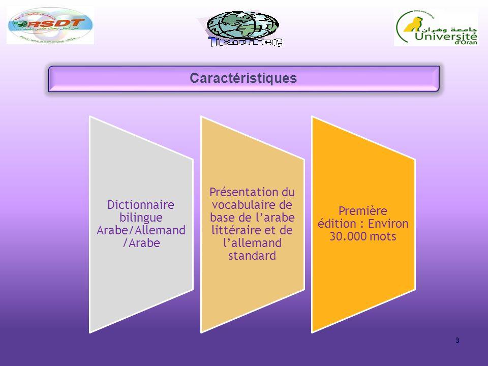 3 Caractéristiques Dictionnaire bilingue Arabe/Allemand /Arabe Présentation du vocabulaire de base de larabe littéraire et de lallemand standard Première édition : Environ 30.000 mots