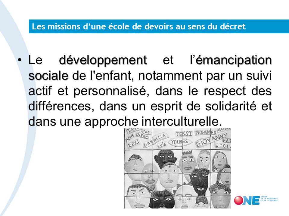 Les missions dune école de devoirs au sens du décret développementémancipation socialeLe développement et lémancipation sociale de l enfant, notamment par un suivi actif et personnalisé, dans le respect des différences, dans un esprit de solidarité et dans une approche interculturelle.