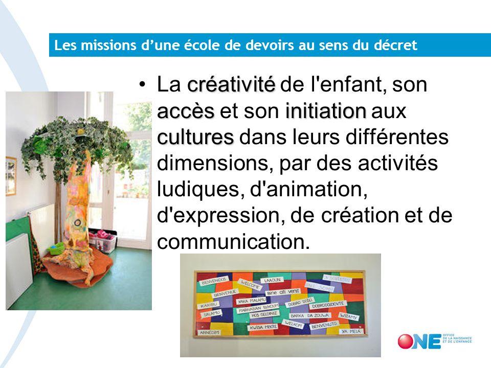 Les missions dune école de devoirs au sens du décret créativité accèsinitiation culturesLa créativité de l enfant, son accès et son initiation aux cultures dans leurs différentes dimensions, par des activités ludiques, d animation, d expression, de création et de communication.