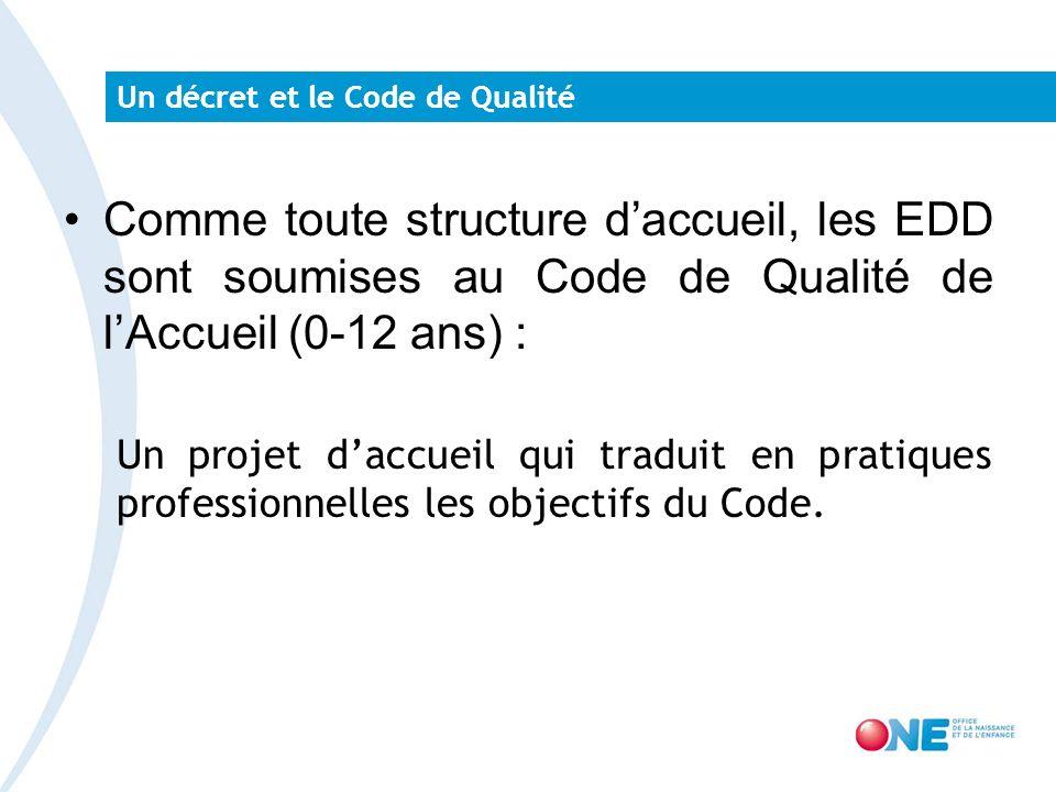 Un décret et le Code de Qualité Comme toute structure daccueil, les EDD sont soumises au Code de Qualité de lAccueil (0-12 ans) : Un projet daccueil qui traduit en pratiques professionnelles les objectifs du Code.