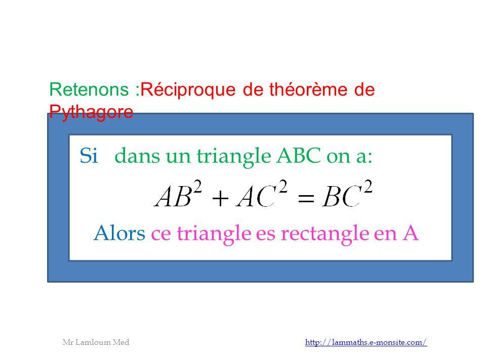 Mr Lamloum Med http://lammaths.e-monsite.com/http://lammaths.e-monsite.com/ Si dans un triangle ABC on a: Alors ce triangle es rectangle en A Retenons :Réciproque de théorème de Pythagore