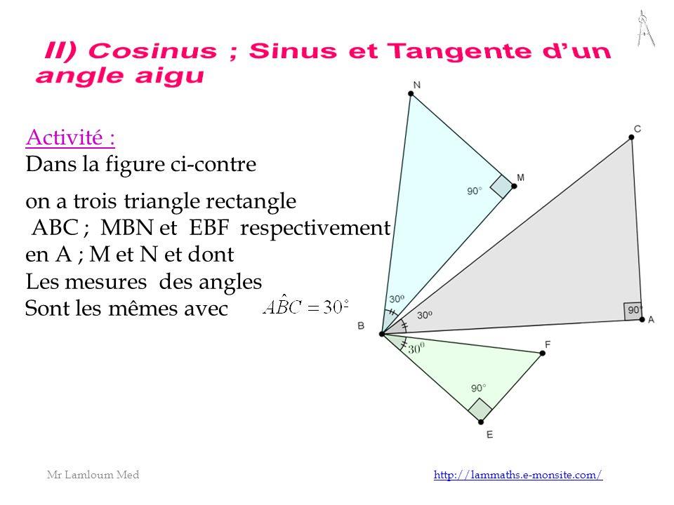 Mr Lamloum Med http://lammaths.e-monsite.com/http://lammaths.e-monsite.com/ Activité : Dans la figure ci-contre on a trois triangle rectangle ABC ; MBN et EBF respectivement en A ; M et N et dont Les mesures des angles Sont les mêmes avec
