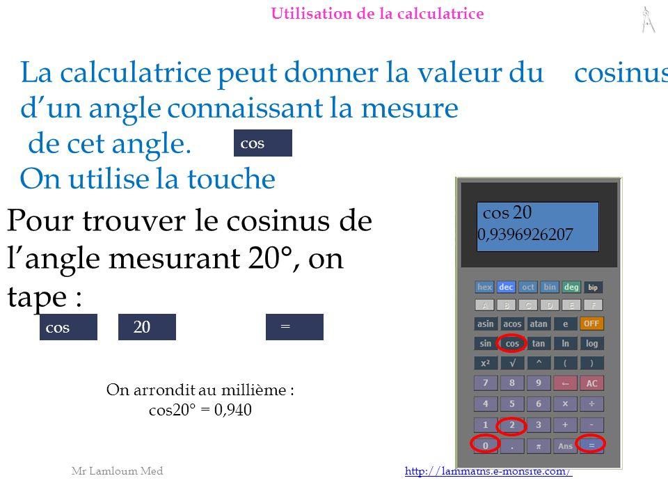 Mr Lamloum Med http://lammaths.e-monsite.com/http://lammaths.e-monsite.com/ Pour trouver le cosinus de langle mesurant 20°, on tape : cos 20 = 0,9396926207 La calculatrice peut donner la valeur du cosinus dun angle connaissant la mesure de cet angle.