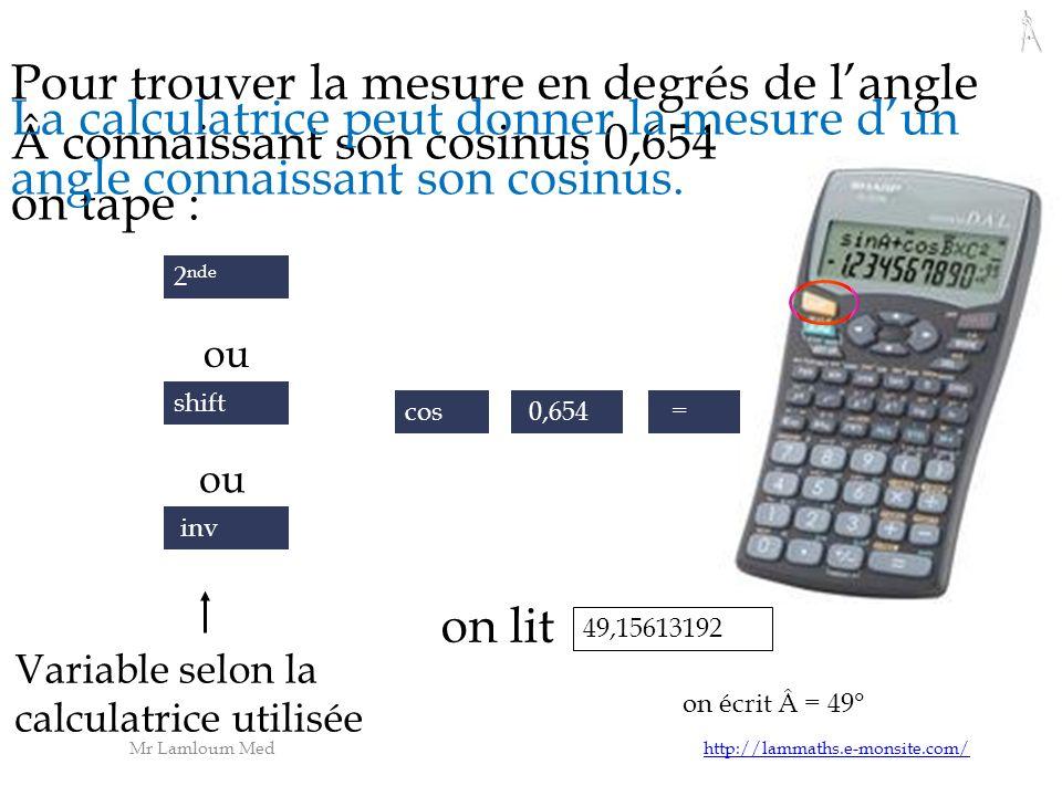 Mr Lamloum Med http://lammaths.e-monsite.com/http://lammaths.e-monsite.com/ Pour trouver la mesure en degrés de langle connaissant son cosinus 0,654 on tape : = La calculatrice peut donner la mesure dun angle connaissant son cosinus.