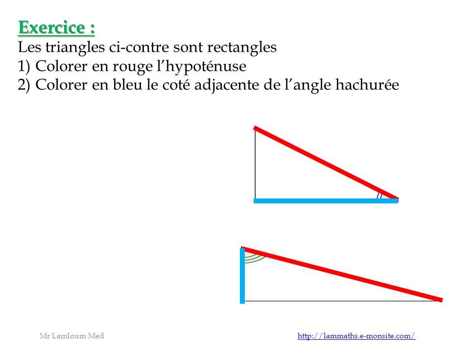 Mr Lamloum Med http://lammaths.e-monsite.com/http://lammaths.e-monsite.com/ Exercice : Les triangles ci-contre sont rectangles 1)Colorer en rouge lhypoténuse 2)Colorer en bleu le coté adjacente de langle hachurée