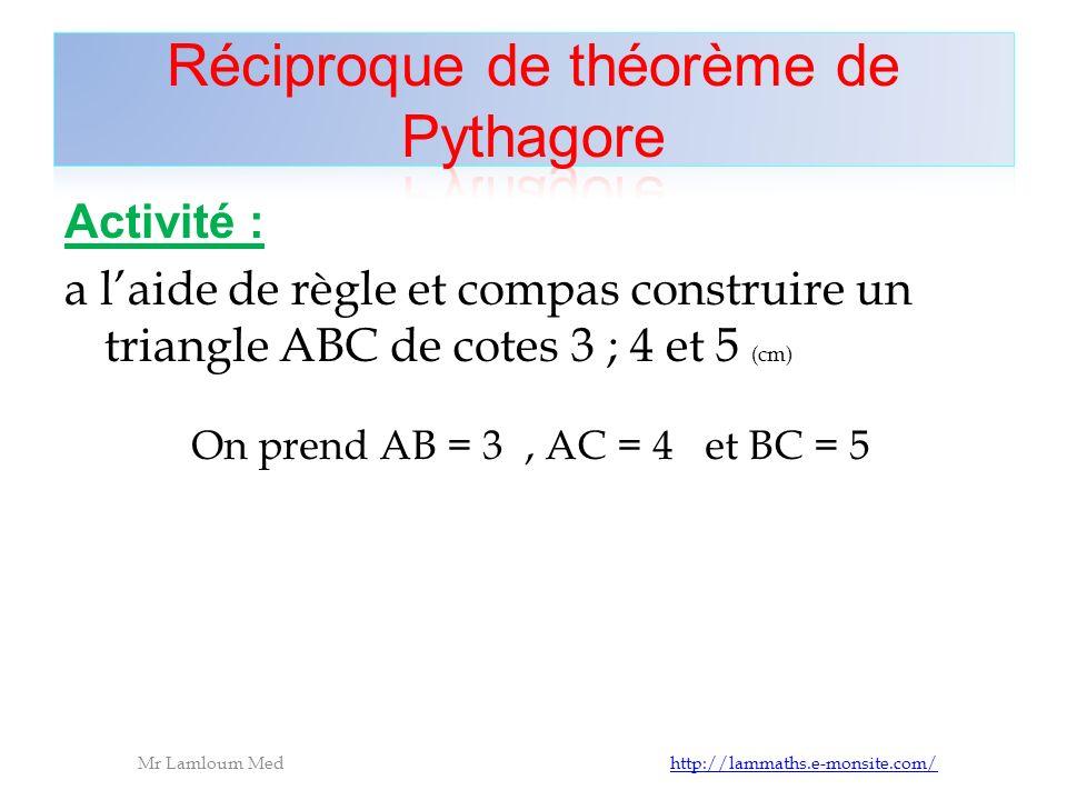 Activité : a laide de règle et compas construire un triangle ABC de cotes 3 ; 4 et 5 (cm) Mr Lamloum Med http://lammaths.e-monsite.com/http://lammaths.e-monsite.com/ On prend AB = 3, AC = 4 et BC = 5