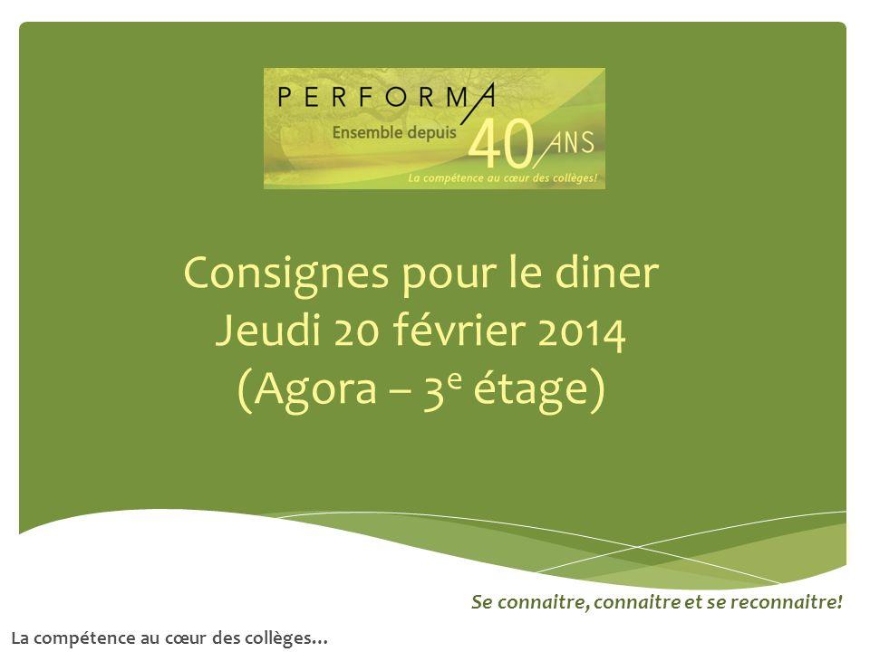 Consignes pour le diner Jeudi 20 février 2014 (Agora – 3 e étage) Se connaitre, connaitre et se reconnaitre! La compétence au cœur des collèges…