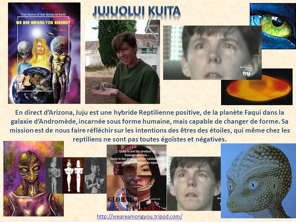 En direct dArizona, Juju est une hybride Reptilienne positive, de la planète Faqui dans la galaxie dAndromède, incarnée sous forme humaine, mais capab