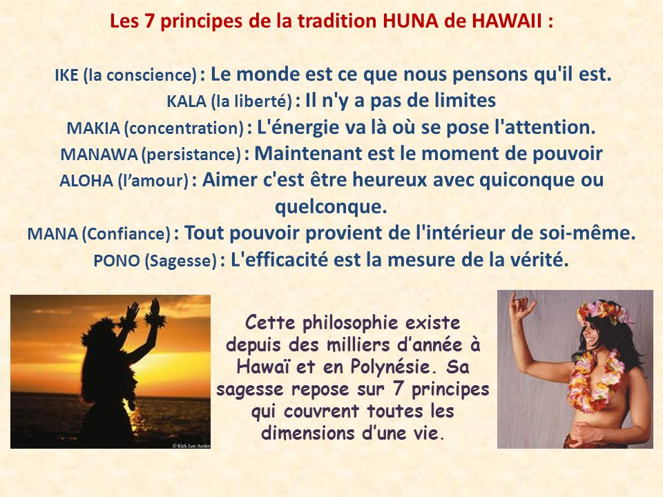 Les 7 principes de la tradition HUNA de HAWAII : IKE (la conscience) : Le monde est ce que nous pensons qu'il est. KALA (la liberté) : Il n'y a pas de