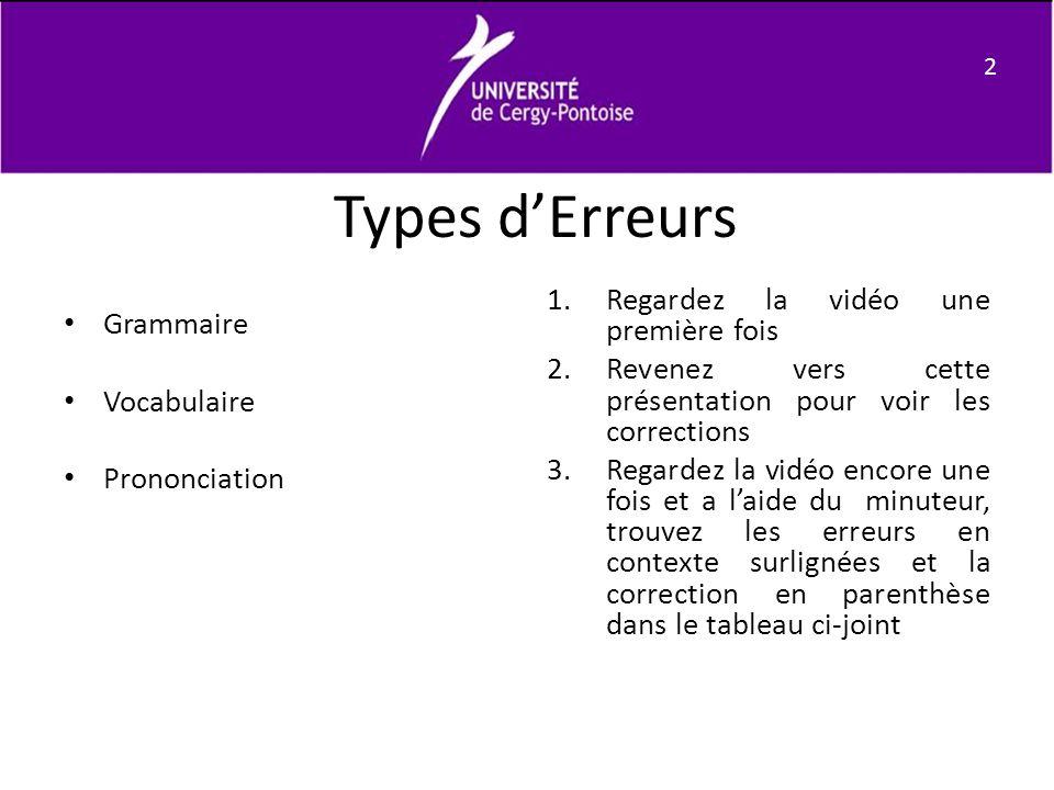 Types dErreurs Grammaire Vocabulaire Prononciation 1.Regardez la vidéo une première fois 2.Revenez vers cette présentation pour voir les corrections 3