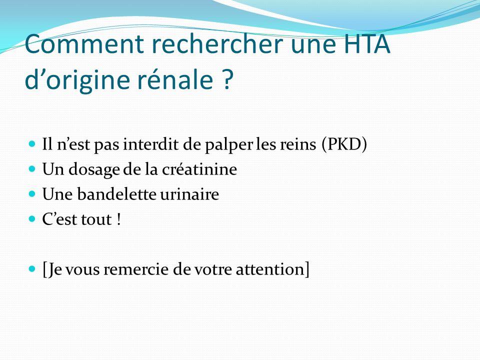 Comment rechercher une HTA dorigine rénale ? Il nest pas interdit de palper les reins (PKD) Un dosage de la créatinine Une bandelette urinaire Cest to