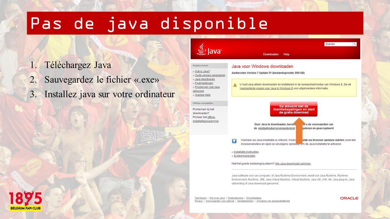Pas de java disponible 1.Téléchargez Java 2.Sauvegardez le fichier «.exe» 3.Installez java sur votre ordinateur