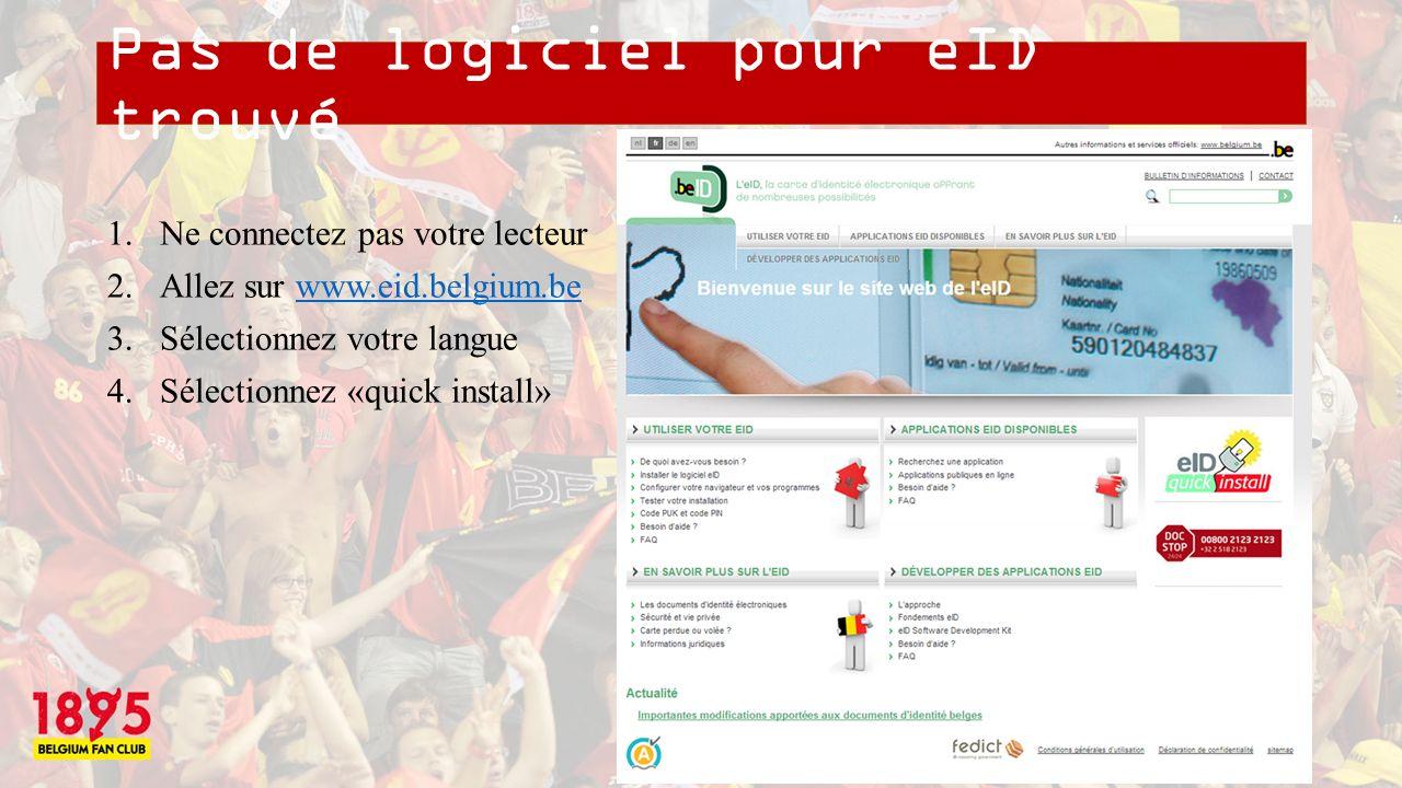 Pas de logiciel pour eID trouvé 1.Ne connectez pas votre lecteur 2.Allez sur www.eid.belgium.bewww.eid.belgium.be 3.Sélectionnez votre langue 4.Sélectionnez «quick install»