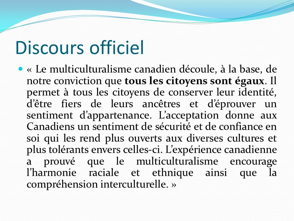 Discours officiel « Le multiculturalisme canadien découle, à la base, de notre conviction que tous les citoyens sont égaux. Il permet à tous les citoy