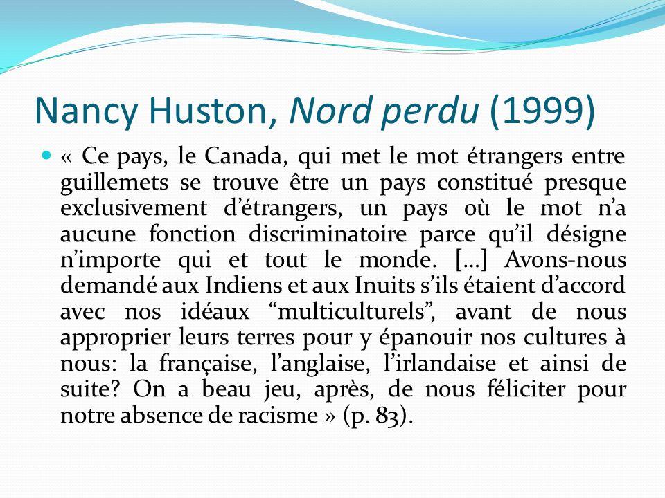 Nancy Huston, Nord perdu (1999) « Ce pays, le Canada, qui met le mot étrangers entre guillemets se trouve être un pays constitué presque exclusivement
