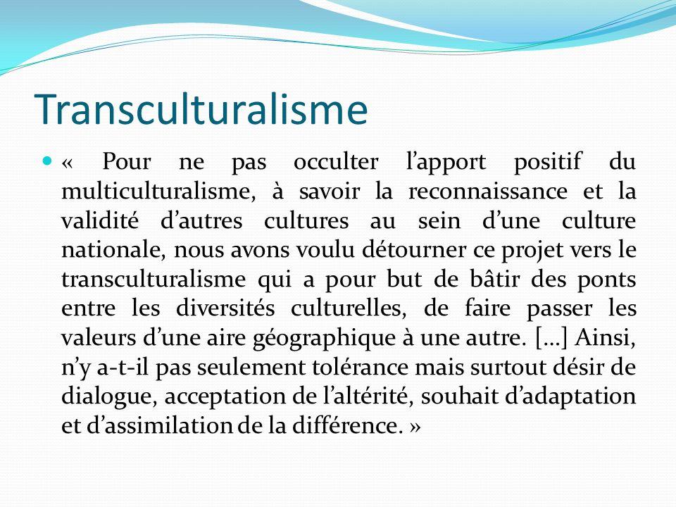 Transculturalisme « Pour ne pas occulter lapport positif du multiculturalisme, à savoir la reconnaissance et la validité dautres cultures au sein dune