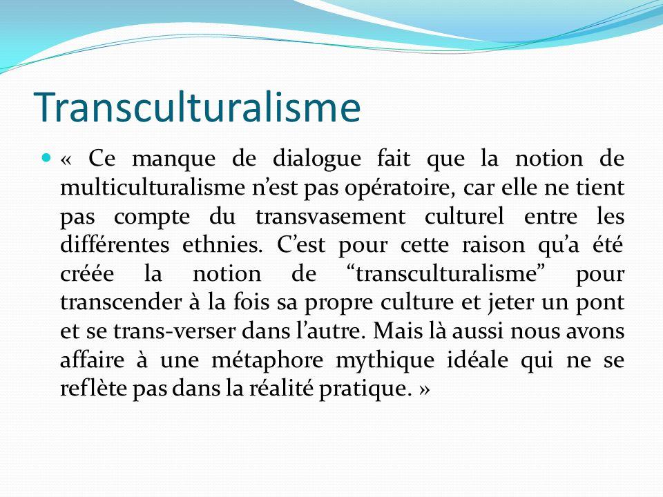 Transculturalisme « Ce manque de dialogue fait que la notion de multiculturalisme nest pas opératoire, car elle ne tient pas compte du transvasement c