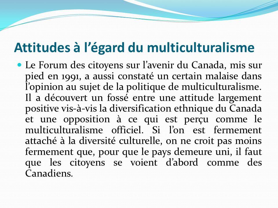 Attitudes à légard du multiculturalisme Le Forum des citoyens sur lavenir du Canada, mis sur pied en 1991, a aussi constaté un certain malaise dans lo
