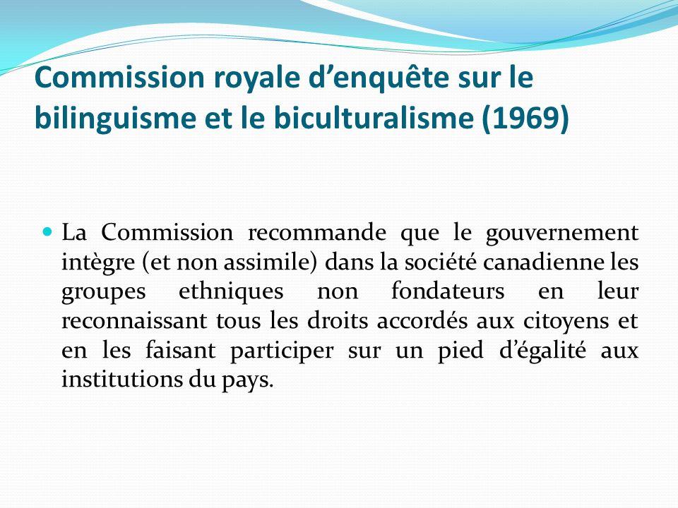 Commission royale denquête sur le bilinguisme et le biculturalisme (1969) La Commission recommande que le gouvernement intègre (et non assimile) dans