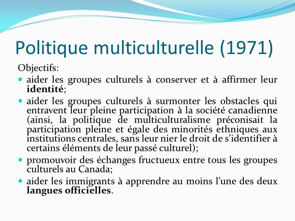 Politique multiculturelle (1971) Objectifs: aider les groupes culturels à conserver et à affirmer leur identité; aider les groupes culturels à surmont