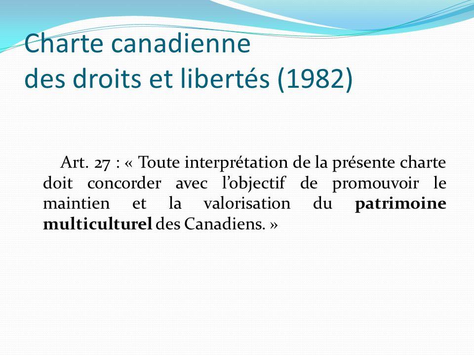 Loi sur le multiculturalisme (21 juillet 1988) Article 3 La politique du gouvernement fédéral en matière de multiculturalisme consiste : a) à reconnaître le fait que le multiculturalisme reflète la diversité culturelle et raciale de la société canadienne et se traduit par la liberté, pour tous ses membres, de maintenir, de valoriser et de partager leur patrimoine culturel, ainsi qu à sensibiliser la population à ce fait; b) à reconnaître le fait que le multiculturalisme est une caractéristique fondamentale de l identité et du patrimoine canadiens et constitue une ressource inestimable pour l avenir du pays, ainsi qu à sensibiliser la population à ce fait; […] h) à favoriser la reconnaissance et l estime réciproque des diverses cultures du pays, ainsi qu à promouvoir l expression et les manifestations progressives de ces cultures dans la société canadienne; i) parallèlement à l affirmation du statut des langues officielles et à l élargissement de leur usage, à maintenir et valoriser celui des autres langues; j) à promouvoir le multiculturalisme en harmonie avec les engagements nationaux pris à l égard des deux langues officielles.