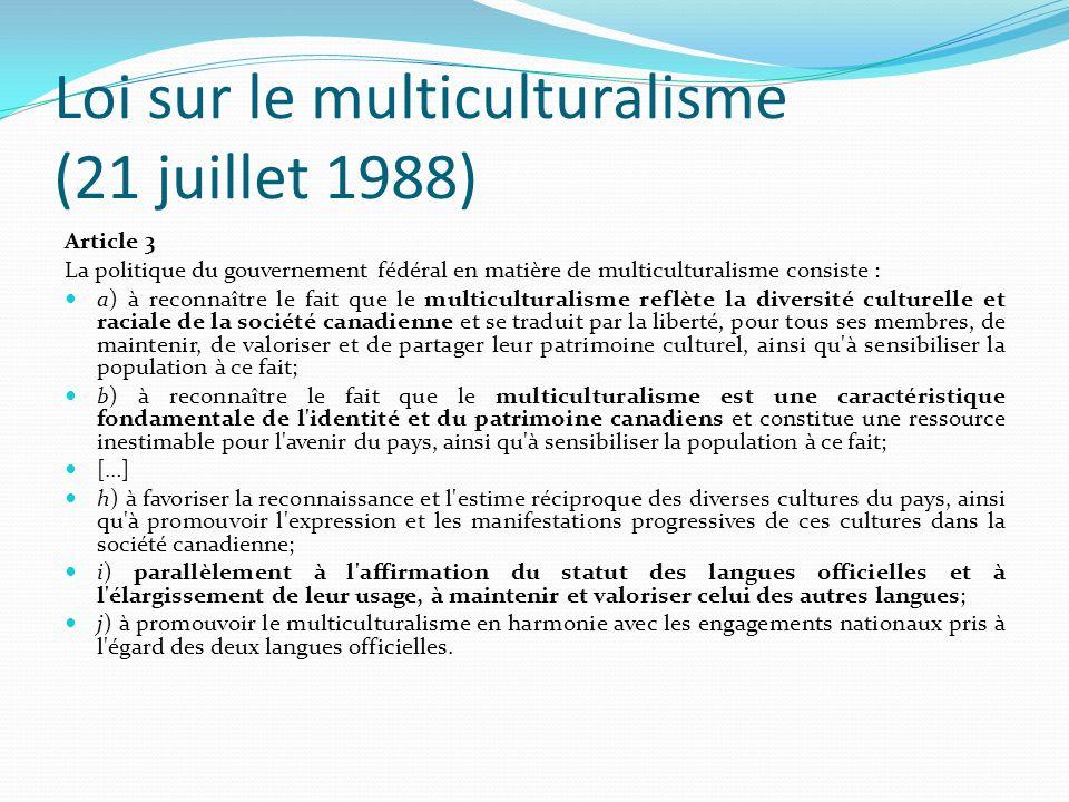 Loi sur le multiculturalisme (21 juillet 1988) Article 3 La politique du gouvernement fédéral en matière de multiculturalisme consiste : a) à reconnaî