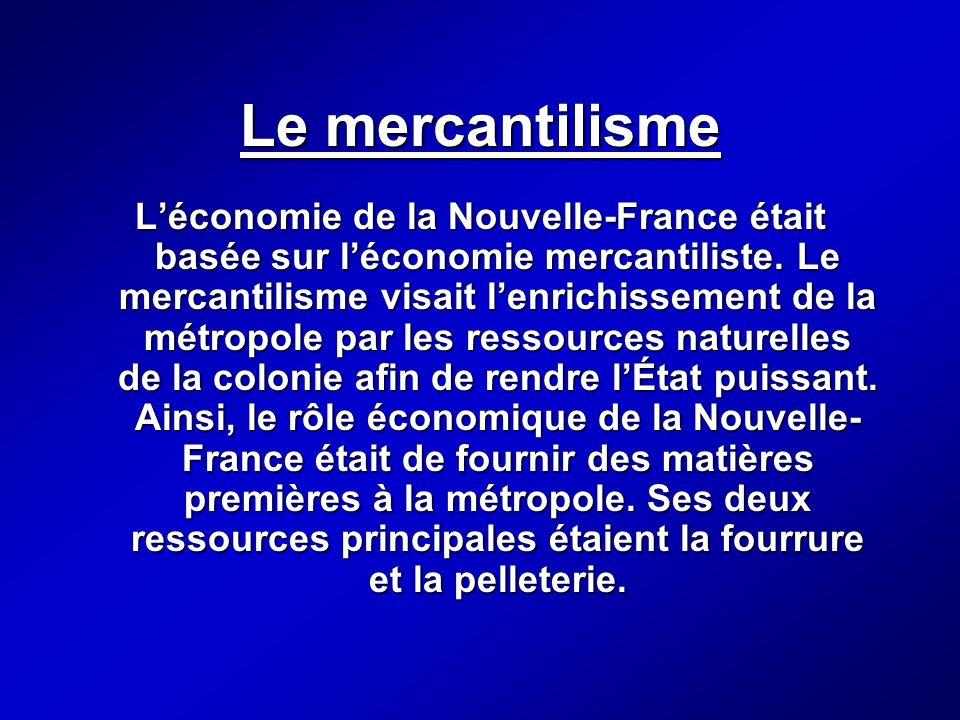 Le mercantilisme Léconomie de la Nouvelle-France était basée sur léconomie mercantiliste. Le mercantilisme visait lenrichissement de la métropole par