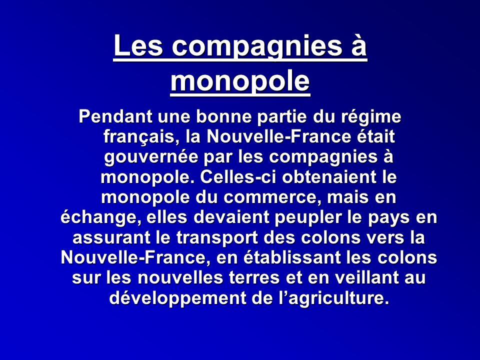 Les compagnies à monopole Pendant une bonne partie du régime français, la Nouvelle-France était gouvernée par les compagnies à monopole. Celles-ci obt