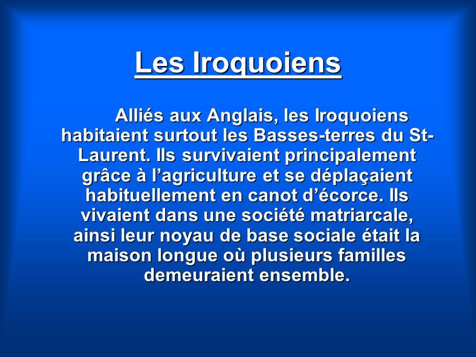 Les Iroquoiens Alliés aux Anglais, les Iroquoiens habitaient surtout les Basses-terres du St- Laurent. Ils survivaient principalement grâce à lagricul