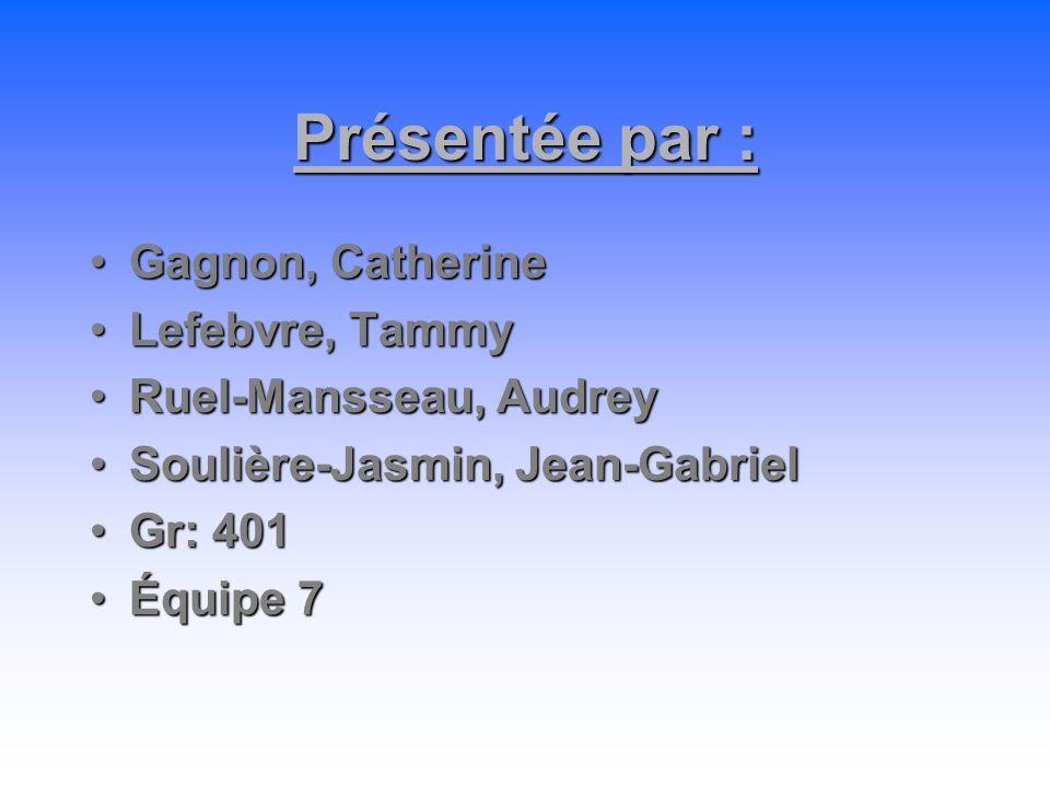 Présentée par : Gagnon, CatherineGagnon, Catherine Lefebvre, TammyLefebvre, Tammy Ruel-Mansseau, AudreyRuel-Mansseau, Audrey Soulière-Jasmin, Jean-Gab