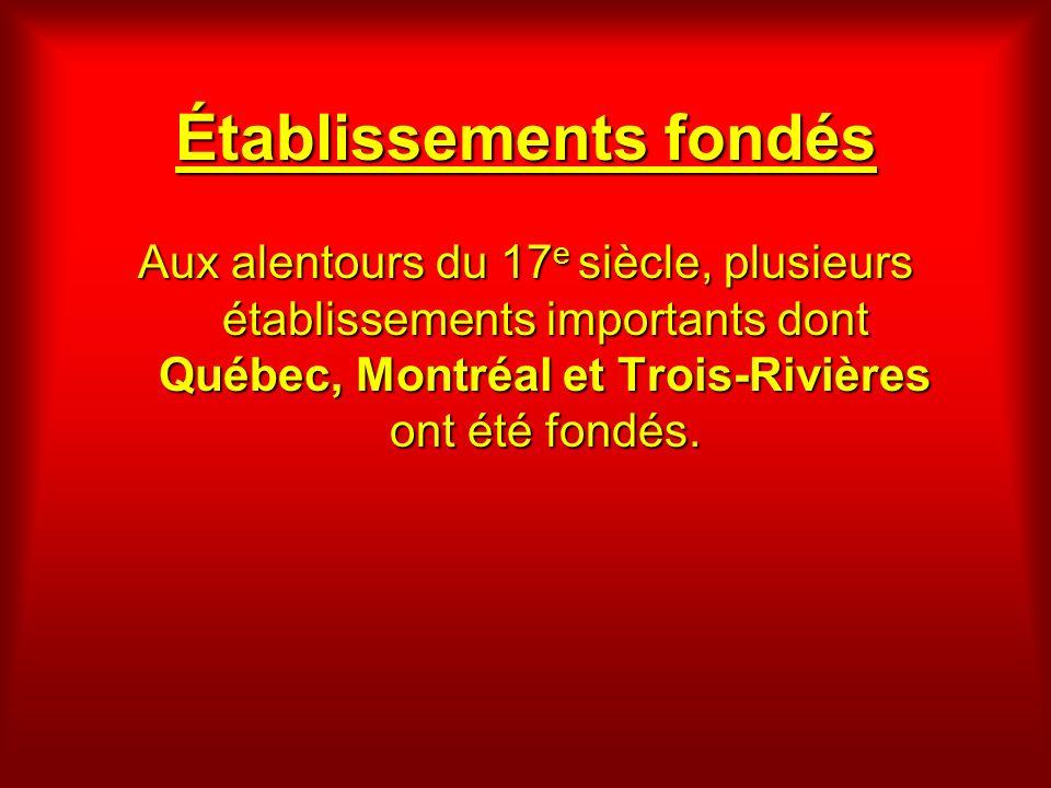 Établissements fondés Aux alentours du 17 e siècle, plusieurs établissements importants dont Québec, Montréal et Trois-Rivières ont été fondés.
