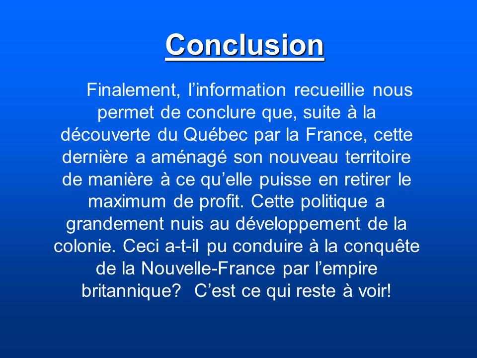 Conclusion Finalement, linformation recueillie nous permet de conclure que, suite à la découverte du Québec par la France, cette dernière a aménagé so