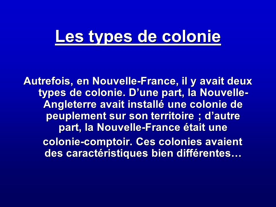 Les types de colonie Autrefois, en Nouvelle-France, il y avait deux types de colonie. Dune part, la Nouvelle- Angleterre avait installé une colonie de