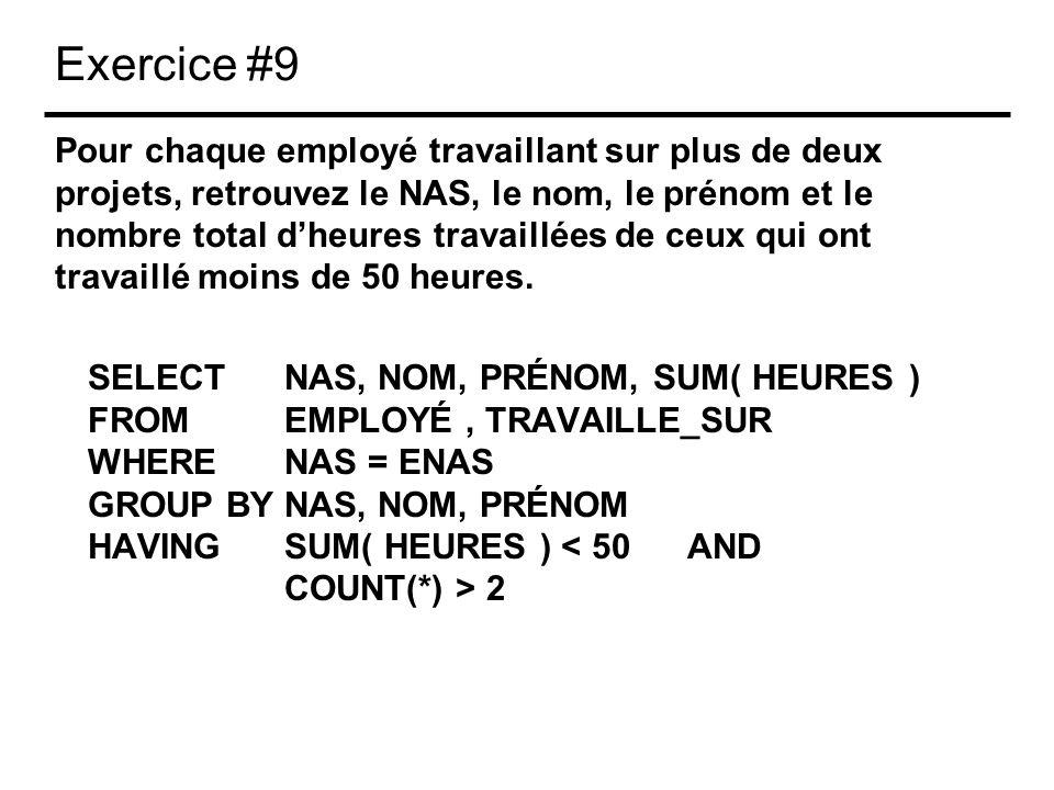 Exercice #9 Pour chaque employé travaillant sur plus de deux projets, retrouvez le NAS, le nom, le prénom et le nombre total dheures travaillées de ceux qui ont travaillé moins de 50 heures.