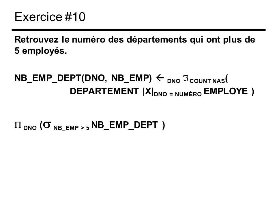Exercice #10 Retrouvez le numéro des départements qui ont plus de 5 employés. NB_EMP_DEPT(DNO, NB_EMP) DNO COUNT NAS ( DEPARTEMENT |X| DNO = NUMÉRO EM