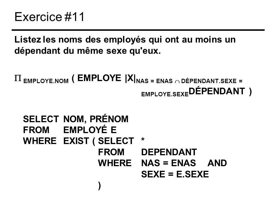 Exercice #11 Listez les noms des employés qui ont au moins un dépendant du même sexe qu'eux. EMPLOYE.NOM ( EMPLOYE |X| NAS = ENAS DÉPENDANT.SEXE = EMP