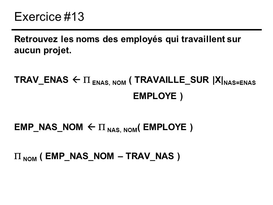 Exercice #13 Retrouvez les noms des employés qui travaillent sur aucun projet. TRAV_ENAS ENAS, NOM ( TRAVAILLE_SUR |X| NAS=ENAS EMPLOYE ) EMP_NAS_NOM