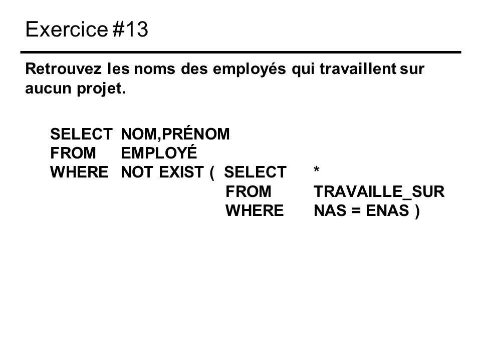 Exercice #13 Retrouvez les noms des employés qui travaillent sur aucun projet. SELECTNOM,PRÉNOM FROMEMPLOYÉ WHERENOT EXIST ( SELECT * FROM TRAVAILLE_S