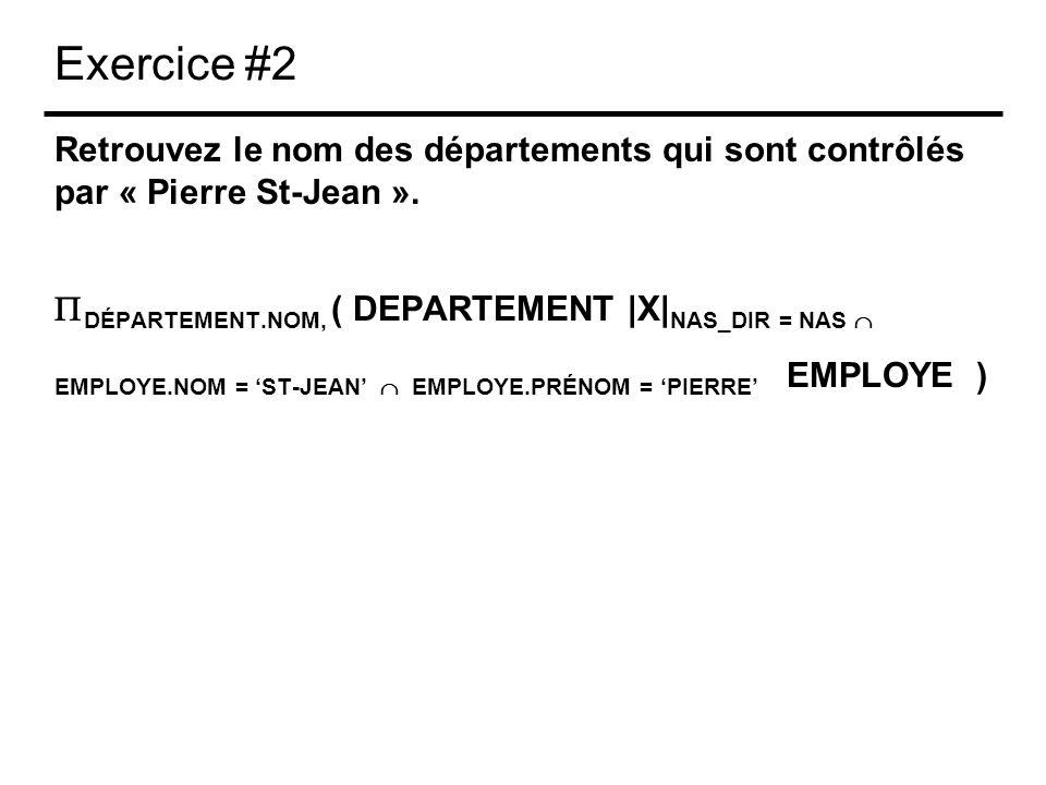 Exercice #2 Retrouvez le nom des départements qui sont contrôlés par « Pierre St-Jean ». DÉPARTEMENT.NOM, ( DEPARTEMENT |X| NAS_DIR = NAS EMPLOYE.NOM