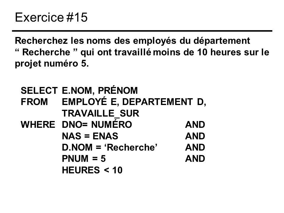 Exercice #15 Recherchez les noms des employés du département Recherche qui ont travaillé moins de 10 heures sur le projet numéro 5. SELECTE.NOM, PRÉNO